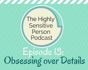 HSP Podcast #13: Obsessing over Details