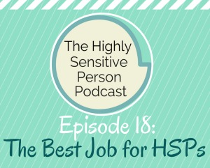 HSP Podcast #18: The Best Job for Highly Sensitive Persons