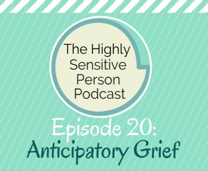HSP Podcast #20: Anticipatory Grief