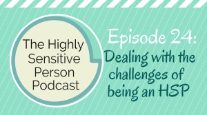 HSP Podcast #24: 7 tips for dealing with the challenges of being an HSP