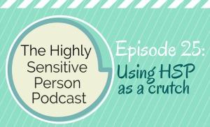 "HSP Podcast #25: Using High Sensitivity as a ""Crutch"""