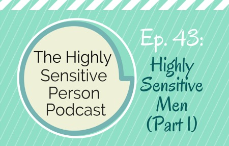 HSP Podcast #43: The Highly Sensitive Man