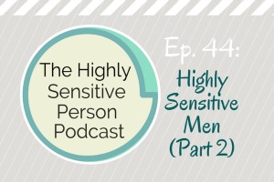 HSP Podcast #44: The Highly Sensitive Man (Part 2)