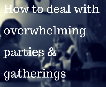 How to deal with overwhelming parties & gatherings