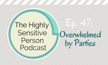 HSP Podcast #47: Overwhelmed by Parties
