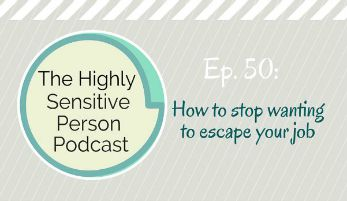 HSP Podcast #50: How to stop wanting to escape your job