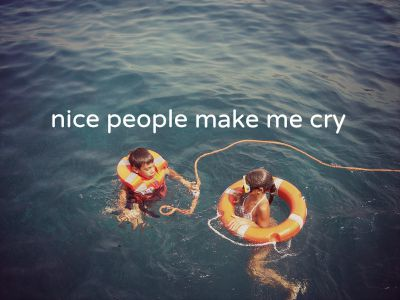 Nice people make me cry