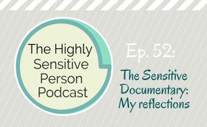 HSP Podcast #52: The Sensitive Documentary – My Reflections