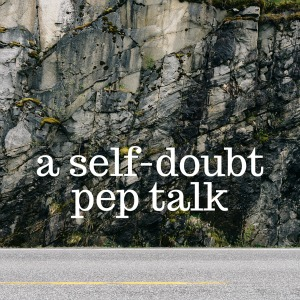 A personal pep talk for when you're doubting yourself