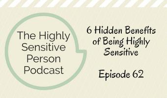 HSP Podcast #62: 6 Hidden Benefits of Being Highly Sensitive
