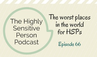HSP Podcast #66: The worst places in the world for an HSP