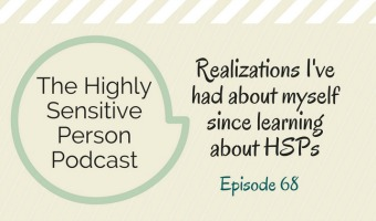 HSP Podcast #68: Self-realizations from a few years of knowing I'm a Highly Sensitive Person