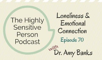 HSP Podcast #70: Loneliness & the importance of relationships, with Dr. Amy Banks