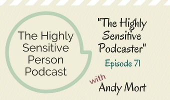 HSP Podcast #71: The Highly Sensitive Podcaster, with Andy Mort